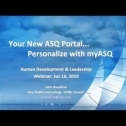 Webinar Title: Your New ASQ Portal - Personalize with myASQ<br /> Presenter: John Breckline<br /> ASQ HD&L Webinar Date: January 16, 2019<br /> <br /> At the World Conference in Seattle in May 2018, ASQ launched a new platform to improve your ASQ internet experience... myASQ. It supplements ASQ.org as a personalized interface to quality communities and people, and tools to interact among them, per your needs and interests. <br />  <br /> You can engage in many ways:<br /> Communities – choose divisions, sections and special interest groups<br /> Discussions – follow others, contribute, and initiate dialogue with members<br /> Members – search and 'friend' members – become a follower, conduct personal chats<br /> Events – local postings, webinars, conferences... all easy to find thru filters<br /> Video – postings by members on a variety of topics<br /> News – by ASQ, within Communities, and from ASQ Leadership<br /> Home – the things important to you via Your Communities<br /> <br /> This tutorial will be a fast-paced walk-thru of the content and capabilities of myASQ. For a preview, go to www.myasq.org, log-in with your ASQ.org login information, and start exploring your new, personalized ASQ Portal. The webinar content will also give you a brief exposure to the new Search Engine being deployed across ASQ platforms to find resources important to you.