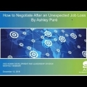 Webinar Title: How to Negotiate After an Unexpected Job Loss<br /> Presenter: Ashley Paré <br /> ASQ HD&L Webinar Date: December 12, 2018<br /> <br /> Job loss affects people both psychologically and financially. How do you build confidence after a job loss and position yourself for future success? With the proper mindfulness techniques and strategies, an unexpected job loss can be turned into an opportunity to find clarity, pivot, and create financial abundance and wellbeing in your next role. The key to overcoming job loss is leveraging the experience to build resiliency. Join me to learn the tools you can apply today to set yourself up for success during the interview and negotiation process to land your ideal next role.<br /> <br /> In this webinar, you will learn how to:<br /> <br /> - tap into your confidence and negotiate for a fair and competitive salary<br /> - the language needed to share your story confidently<br /> - tools to shift your mindset from failure to learning and opportunity