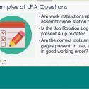 During this webinar you will learn about Layered Process Audits (LPAs). They are high-frequency process audits conducted on the shop floor to check that correct processes are being done.